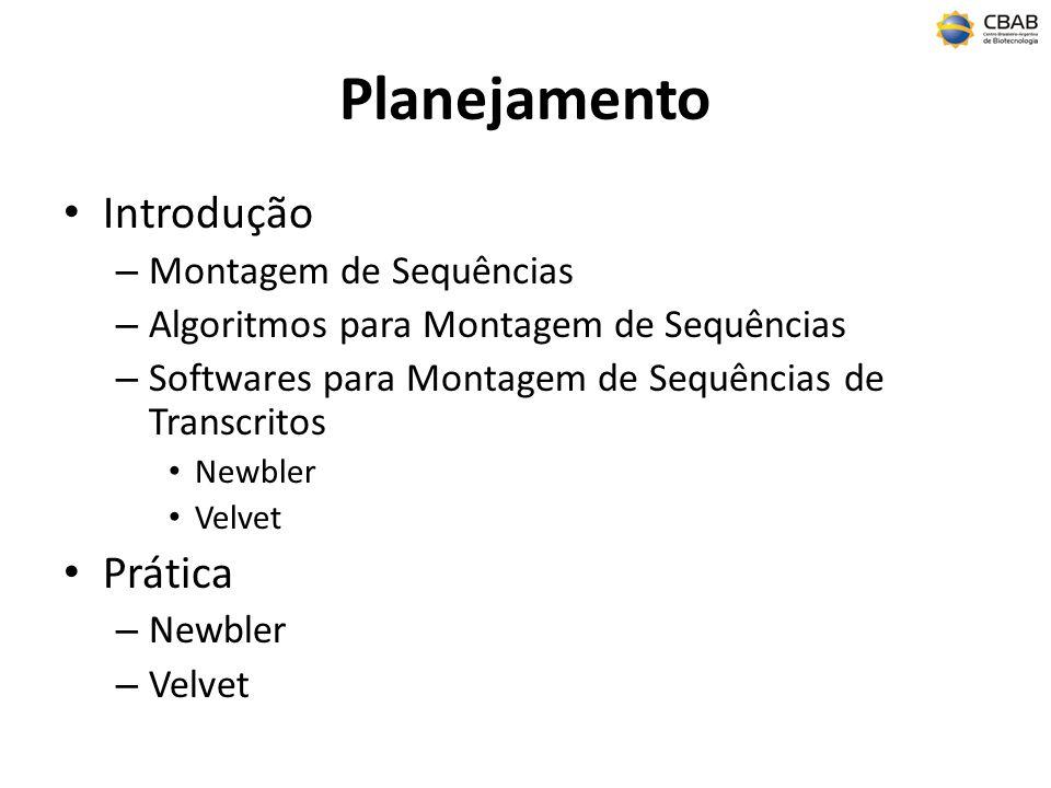 Planejamento Introdução – Montagem de Sequências – Algoritmos para Montagem de Sequências – Softwares para Montagem de Sequências de Transcritos Newbler Velvet Prática – Newbler – Velvet