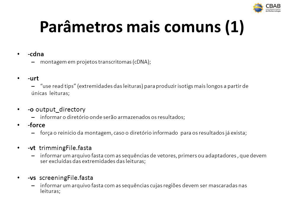 Parâmetros mais comuns (1) -cdna – montagem em projetos transcritomas (cDNA); -urt – use read tips (extremidades das leituras) para produzir isotigs mais longos a partir de únicas leituras; -o output_directory – informar o diretório onde serão armazenados os resultados; -force – força o reinicio da montagem, caso o diretório informado para os resultados já exista; -vt trimmingFile.fasta – informar um arquivo fasta com as sequências de vetores, primers ou adaptadores, que devem ser excluídas das extremidades das leituras; -vs screeningFile.fasta – informar um arquivo fasta com as sequências cujas regiões devem ser mascaradas nas leituras;