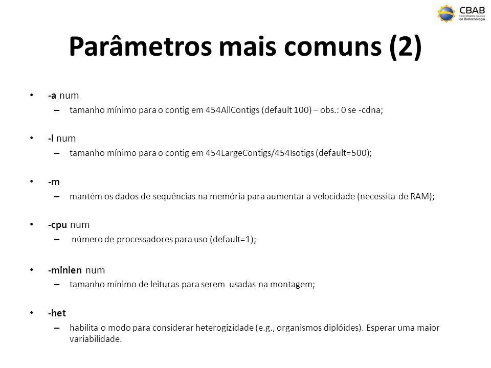 Parâmetros mais comuns (2) -a num – tamanho mínimo para o contig em 454AllContigs (default 100) – obs.: 0 se -cdna; -l num – tamanho mínimo para o contig em 454LargeContigs/454Isotigs (default=500); -m – mantém os dados de sequências na memória para aumentar a velocidade (necessita de RAM); -cpu num – número de processadores para uso (default=1); -minlen num – tamanho mínimo de leituras para serem usadas na montagem; -het – habilita o modo para considerar heterogizidade (e.g., organismos diplóides).