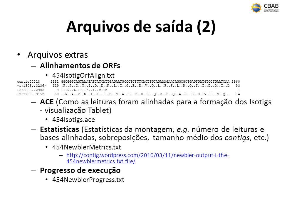 Arquivos de saída (3) Leituras – Status de cada leitura no alinhamento ( alinhamento 3 e 5 no contig); 454ReadStatus.txt AccnoRead Status5 Contig5 Position5 Strand3 Contig 3 Position3 Strand F62E2P401D47TD Singleton F62E2P401ALCTK Outlier F62E2P401CVVLA TooShort F62E2P401ANAAD Repeat F62E2P401CE0XB PartiallyAssembled contig03687 124 - contig03687 493 + F62E2P401EC2X1 Assembled contig02209 322 - contig02209 48 + F62E2P401C259U Assembled contig00119 21 + contig00129 38 - – Pontos de trimagem originais e revisados das leituras para a montagem 454TrimStatus.txt Accno Trimpoints Used Used Trimmed Length Orig Trimpoints Orig Trimmed Length Raw Length F62E2P401BCQ2E 18-543 526 5-543 539 557 F62E2P401BGGG5 38-149 112 5-149 145 779 F62E2P401ATLP4 5-97 93 5-97 93 297 F62E2P401BJE8M 5-66 62 5-66 62 260 Assembled – Utilizada integralmente na montagem e coordenadas; Too Short – Muito pequena; Repeat – Identificada como repetitiva; Outlier – Leitura problemática (e.g.