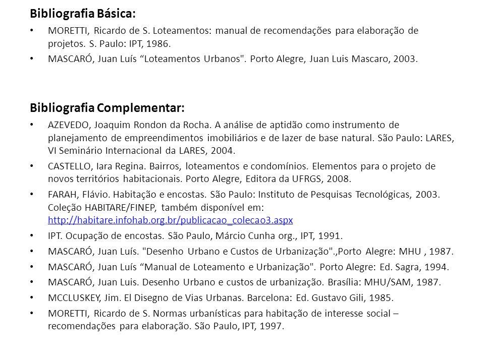 Bibliografia Básica: MORETTI, Ricardo de S. Loteamentos: manual de recomendações para elaboração de projetos. S. Paulo: IPT, 1986. MASCARÓ, Juan Luís