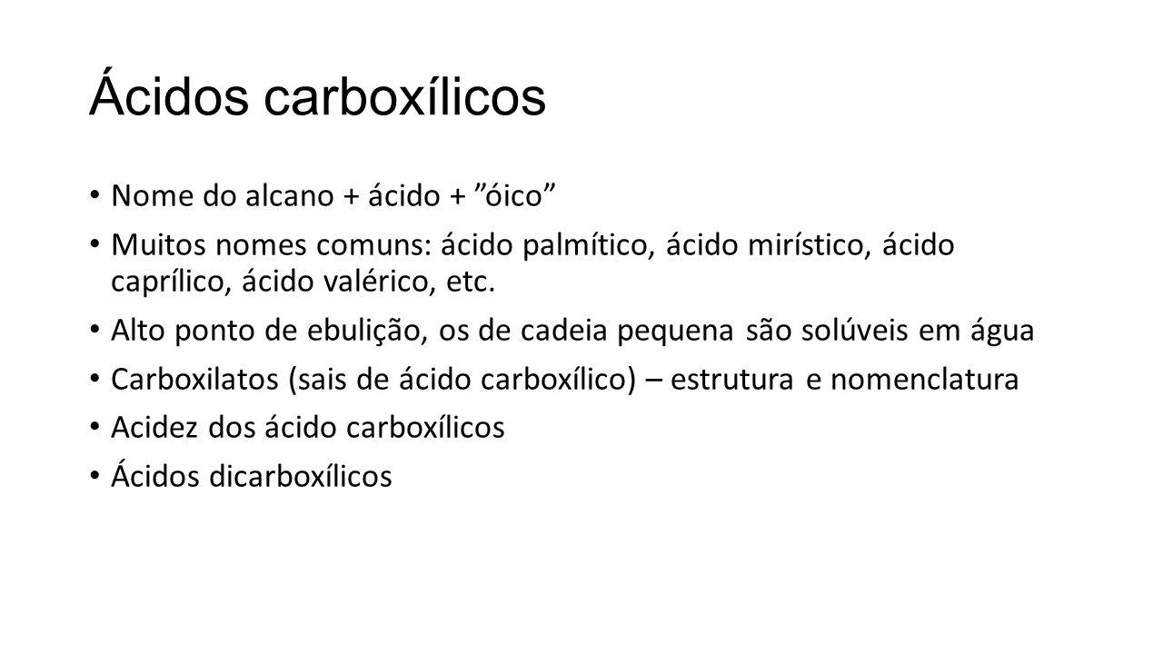 Ácidos carboxílicos Nome do alcano + ácido + óico Muitos nomes comuns: ácido palmítico, ácido mirístico, ácido caprílico, ácido valérico, etc. Alto po