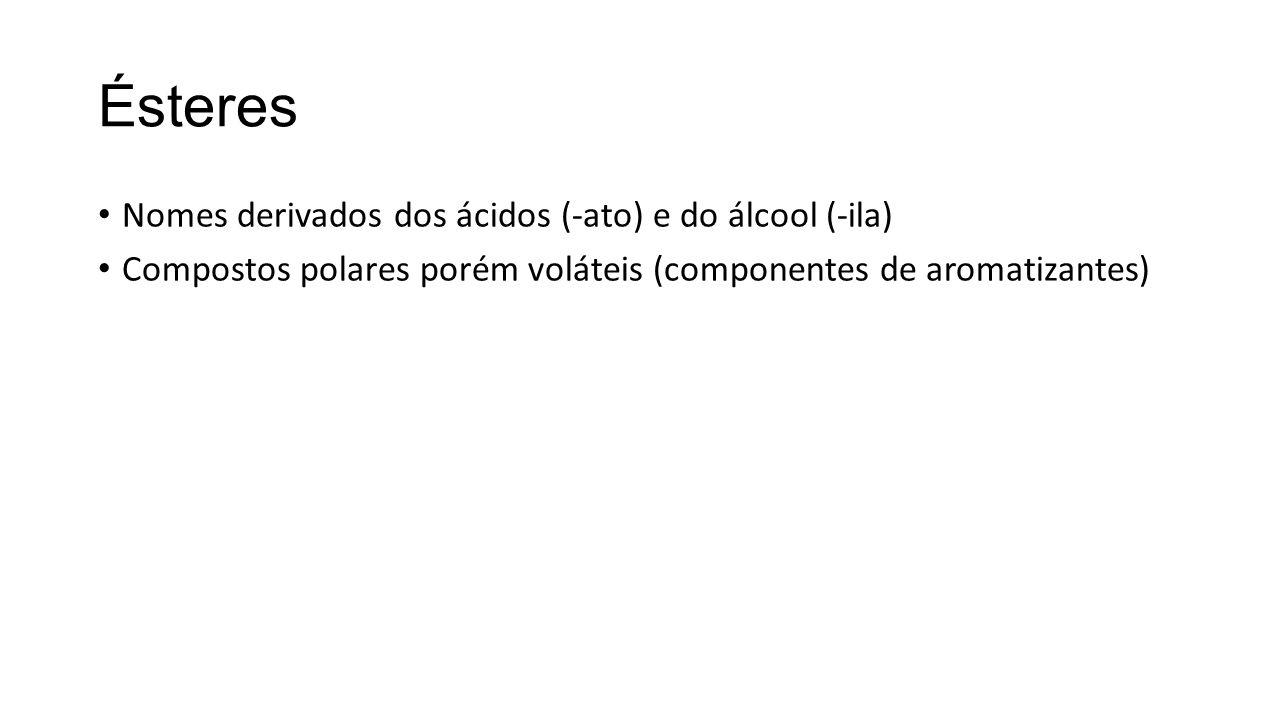 Ésteres Nomes derivados dos ácidos (-ato) e do álcool (-ila) Compostos polares porém voláteis (componentes de aromatizantes)
