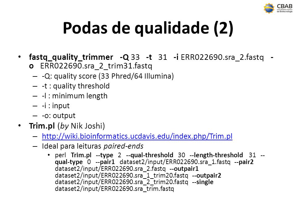 Podas de qualidade (2) fastq_quality_trimmer -Q 33 -t 31 -i ERR022690.sra_2.fastq - o ERR022690.sra_2_trim31.fastq – -Q: quality score (33 Phred/64 Illumina) – -t : quality threshold – -l : minimum length – -i : input – -o: output Trim.pl (by Nik Joshi) – http://wiki.bioinformatics.ucdavis.edu/index.php/Trim.pl http://wiki.bioinformatics.ucdavis.edu/index.php/Trim.pl – Ideal para leituras paired-ends perl Trim.pl --type 2 --qual-threshold 30 --length-threshold 31 -- qual-type 0 --pair1 dataset2/input/ERR022690.sra_1.fastq --pair2 dataset2/input/ERR022690.sra_2.fastq --outpair1 dataset2/input/ERR022690.sra_1_trim20.fastq --outpair2 dataset2/input/ERR022690.sra_2_trim20.fastq --single dataset2/input/ERR022690.sra_trim.fastq