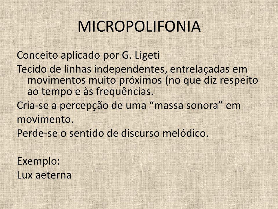 MICROPOLIFONIA Conceito aplicado por G. Ligeti Tecido de linhas independentes, entrelaçadas em movimentos muito próximos (no que diz respeito ao tempo