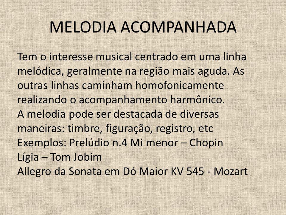 MELODIA ACOMPANHADA Tem o interesse musical centrado em uma linha melódica, geralmente na região mais aguda. As outras linhas caminham homofonicamente