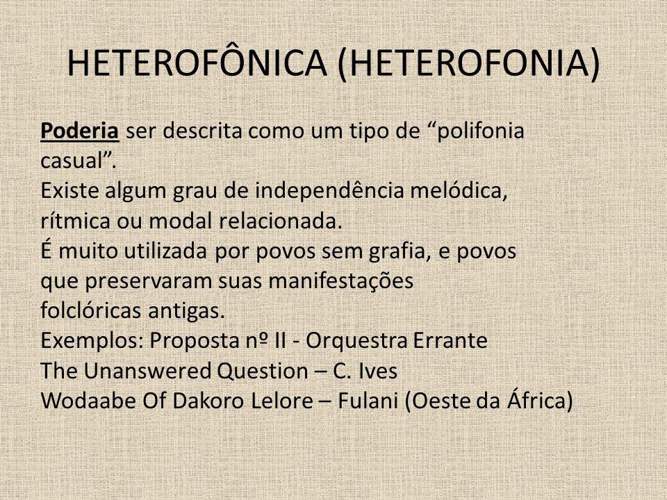 HETEROFÔNICA (HETEROFONIA) Poderia ser descrita como um tipo de polifonia casual. Existe algum grau de independência melódica, rítmica ou modal relaci