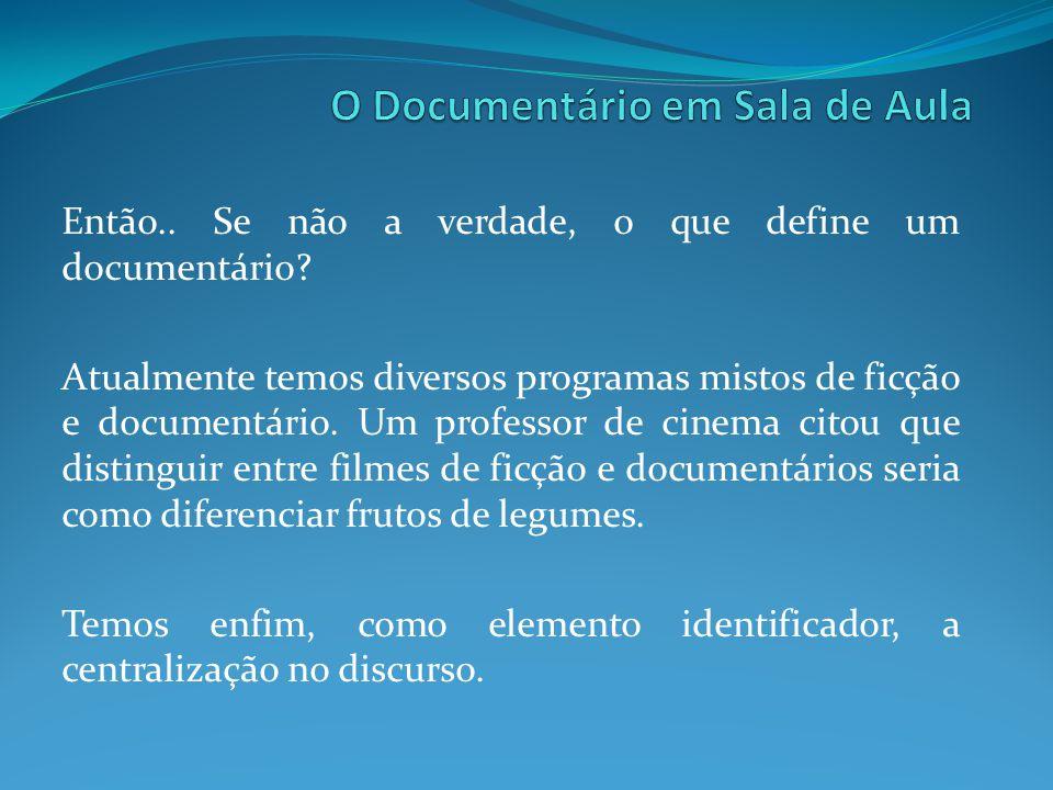 Então.. Se não a verdade, o que define um documentário? Atualmente temos diversos programas mistos de ficção e documentário. Um professor de cinema ci