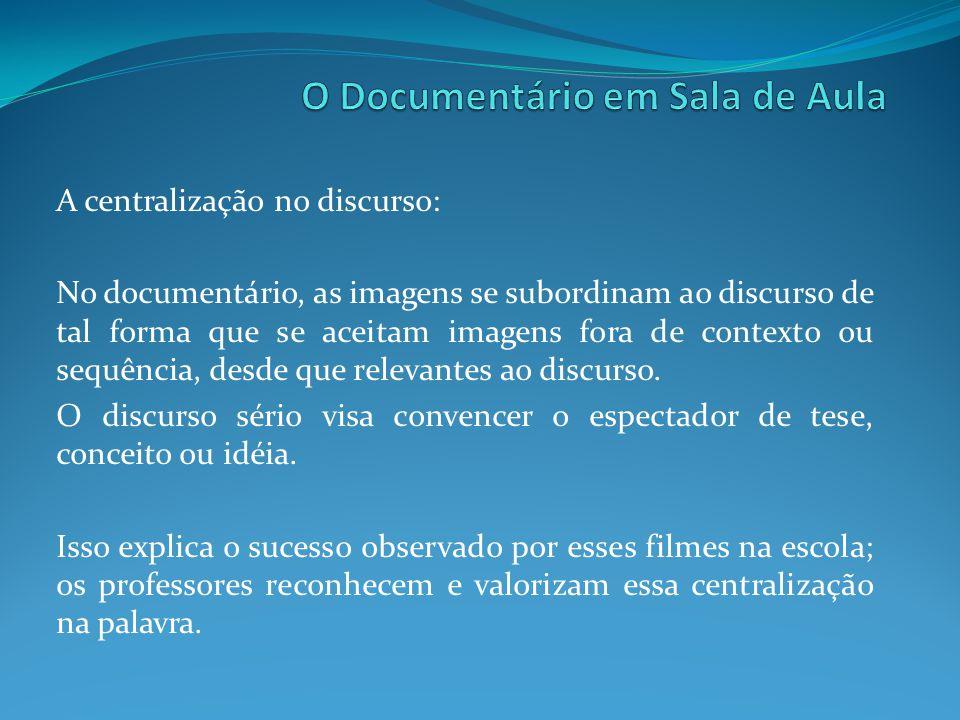 A centralização no discurso: No documentário, as imagens se subordinam ao discurso de tal forma que se aceitam imagens fora de contexto ou sequência,