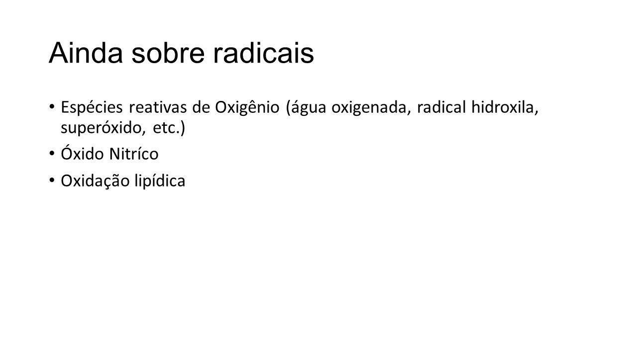 Ainda sobre radicais Espécies reativas de Oxigênio (água oxigenada, radical hidroxila, superóxido, etc.) Óxido Nitríco Oxidação lipídica