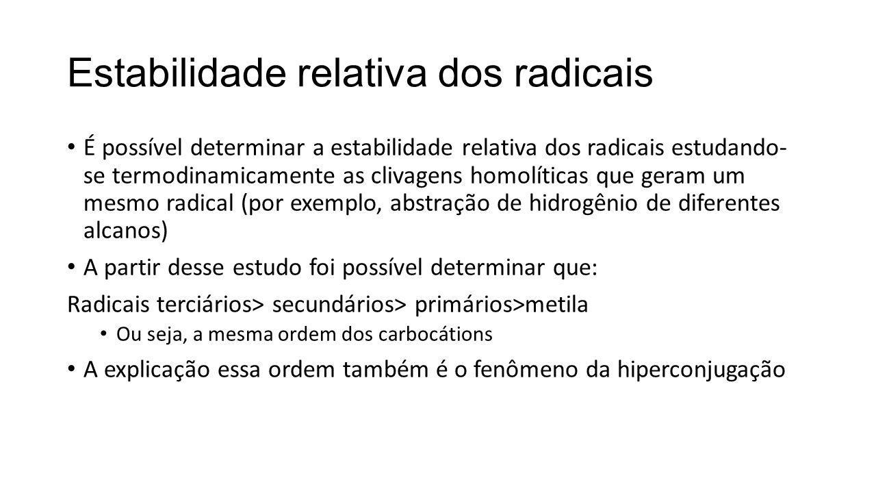 Estabilidade relativa dos radicais É possível determinar a estabilidade relativa dos radicais estudando- se termodinamicamente as clivagens homolíticas que geram um mesmo radical (por exemplo, abstração de hidrogênio de diferentes alcanos) A partir desse estudo foi possível determinar que: Radicais terciários> secundários> primários>metila Ou seja, a mesma ordem dos carbocátions A explicação essa ordem também é o fenômeno da hiperconjugação