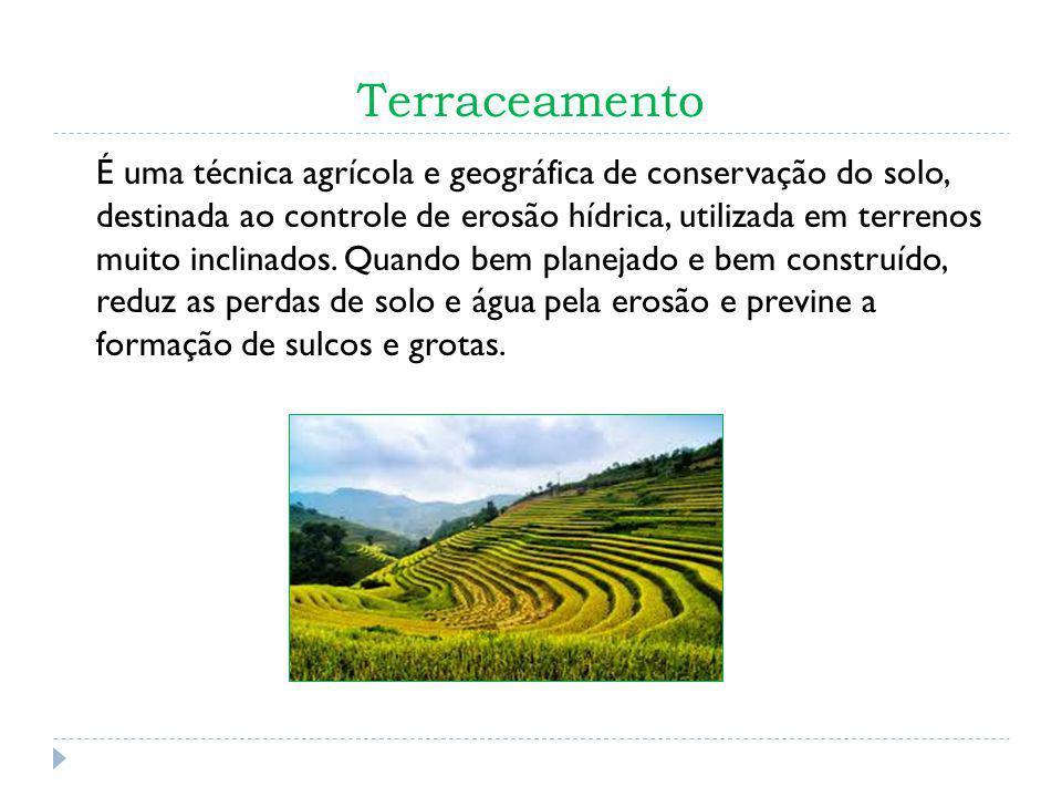 Terraceamento É uma técnica agrícola e geográfica de conservação do solo, destinada ao controle de erosão hídrica, utilizada em terrenos muito inclinados.