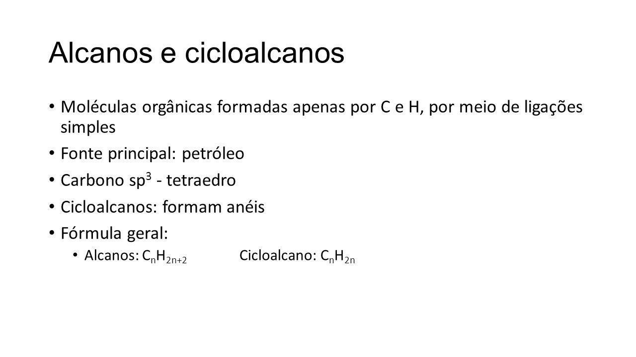 Alcanos e cicloalcanos Moléculas orgânicas formadas apenas por C e H, por meio de ligações simples Fonte principal: petróleo Carbono sp 3 - tetraedro Cicloalcanos: formam anéis Fórmula geral: Alcanos: C n H 2n+2 Cicloalcano: C n H 2n