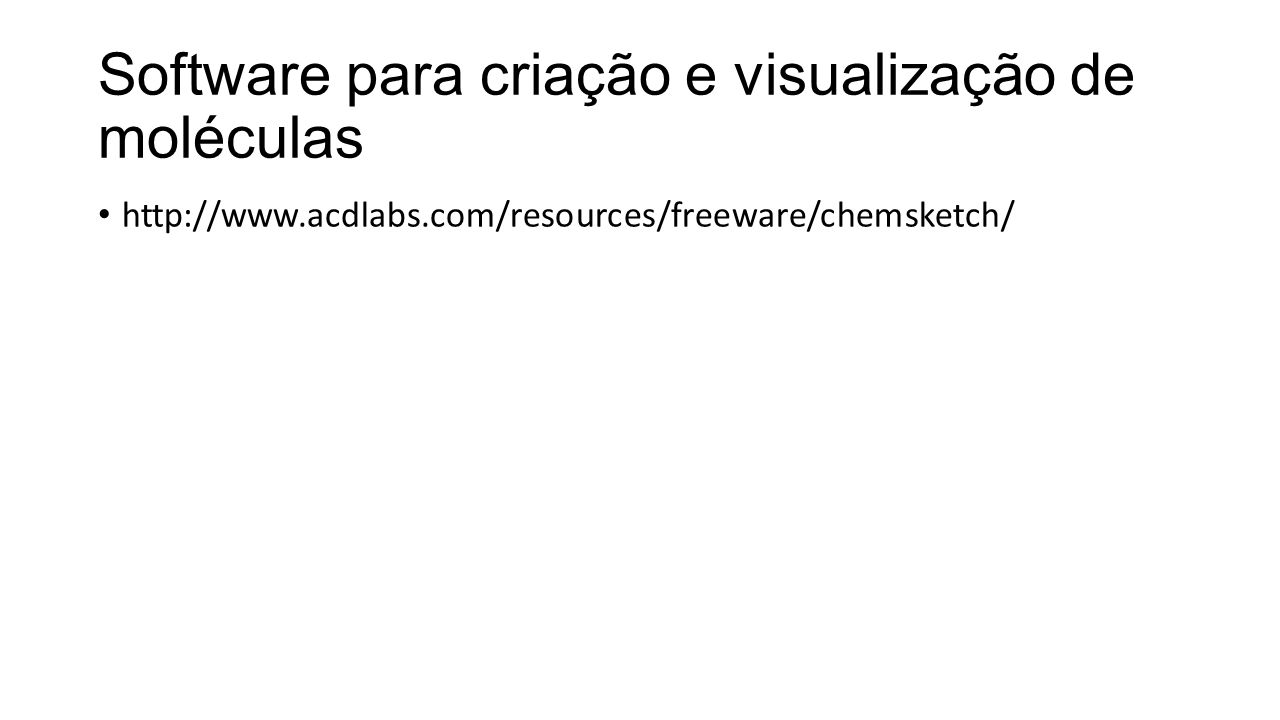 Software para criação e visualização de moléculas http://www.acdlabs.com/resources/freeware/chemsketch/