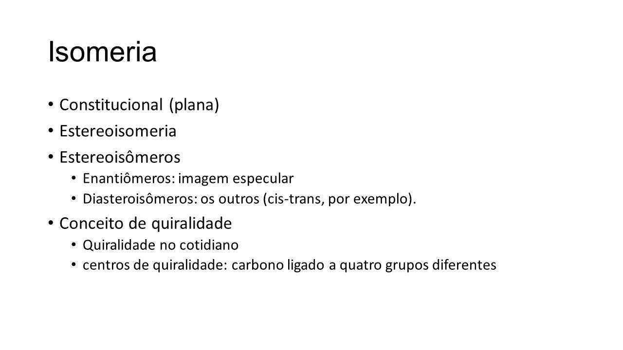 Isomeria Constitucional (plana) Estereoisomeria Estereoisômeros Enantiômeros: imagem especular Diasteroisômeros: os outros (cis-trans, por exemplo). C