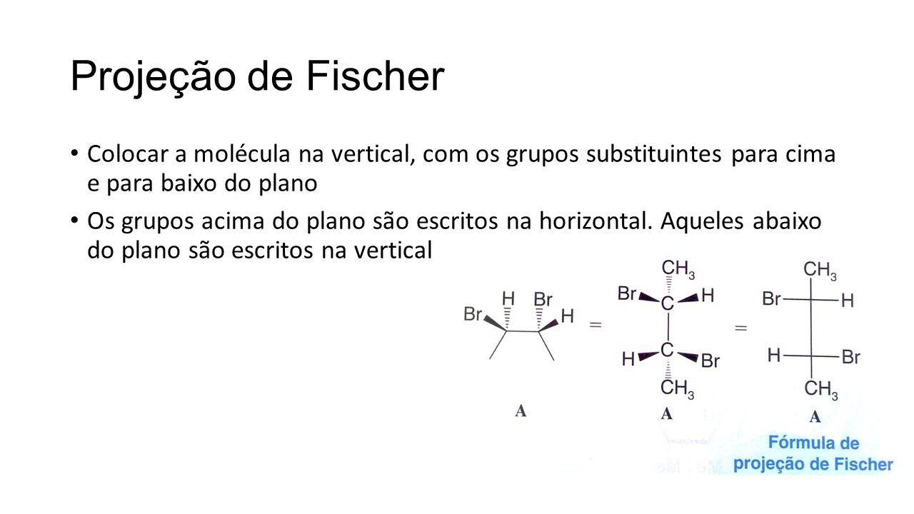 Projeção de Fischer Colocar a molécula na vertical, com os grupos substituintes para cima e para baixo do plano Os grupos acima do plano são escritos