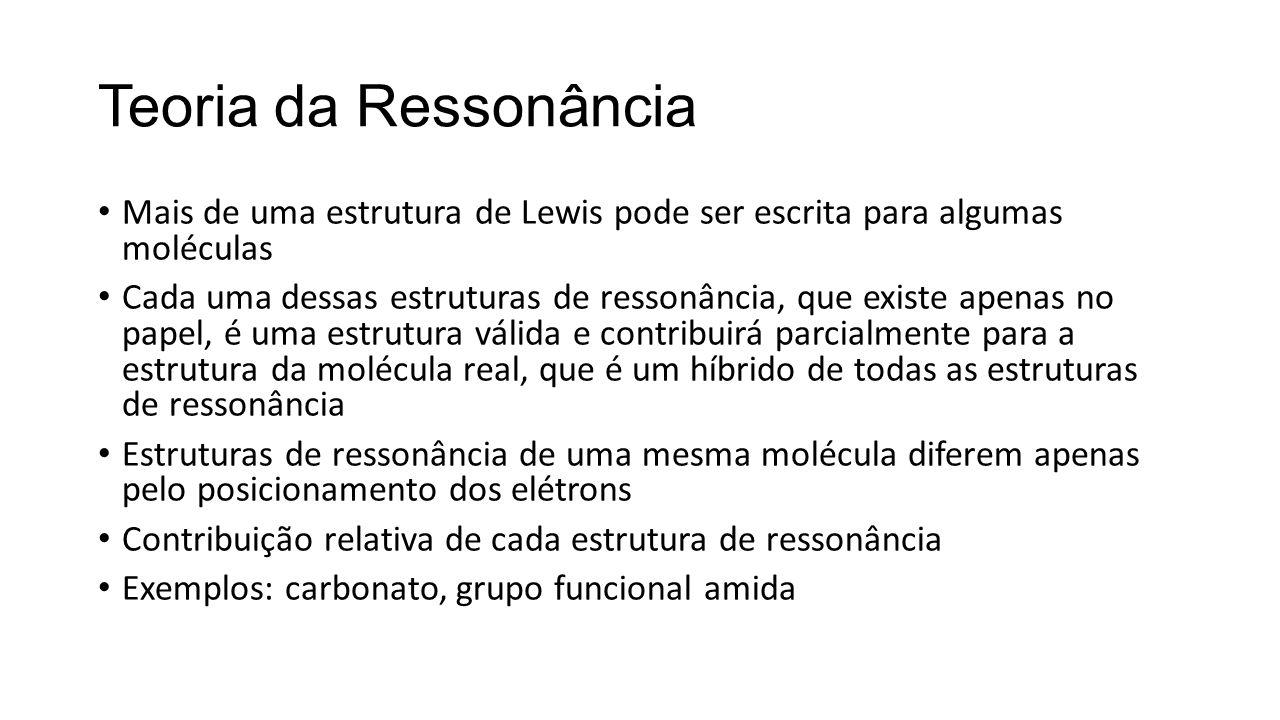 Teoria da Ressonância Mais de uma estrutura de Lewis pode ser escrita para algumas moléculas Cada uma dessas estruturas de ressonância, que existe ape