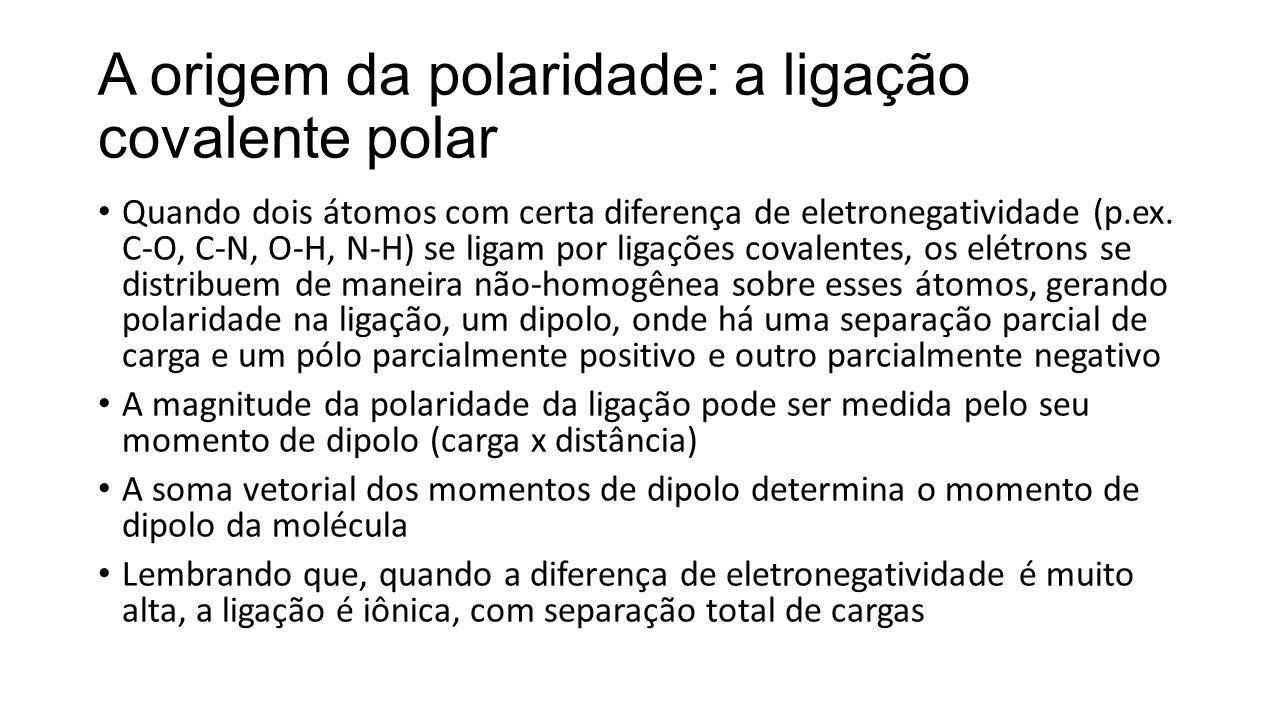 A origem da polaridade: a ligação covalente polar Quando dois átomos com certa diferença de eletronegatividade (p.ex. C-O, C-N, O-H, N-H) se ligam por