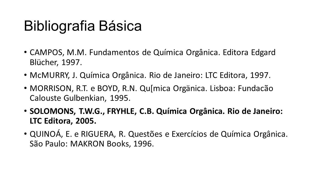 Bibliografia Básica CAMPOS, M.M. Fundamentos de Química Orgânica. Editora Edgard Blücher, 1997. McMURRY, J. Química Orgânica. Rio de Janeiro: LTC Edit