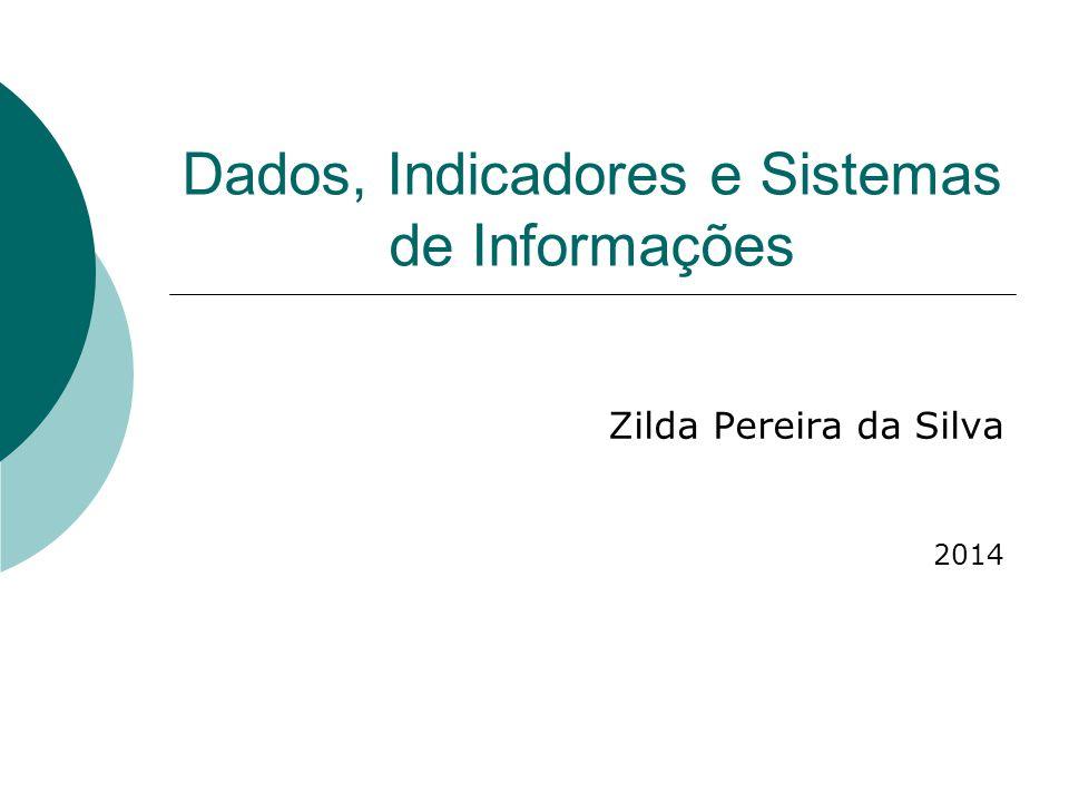 Dados, Indicadores e Sistemas de Informações Zilda Pereira da Silva 2014