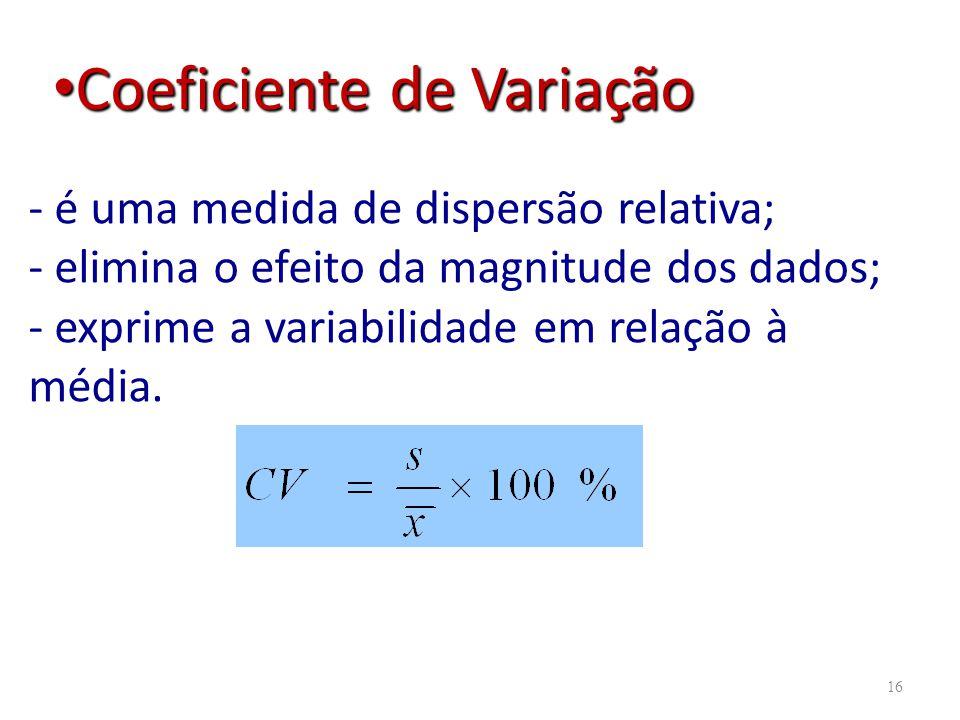 16 - é uma medida de dispersão relativa; - elimina o efeito da magnitude dos dados; - exprime a variabilidade em relação à média. Coeficiente de Varia