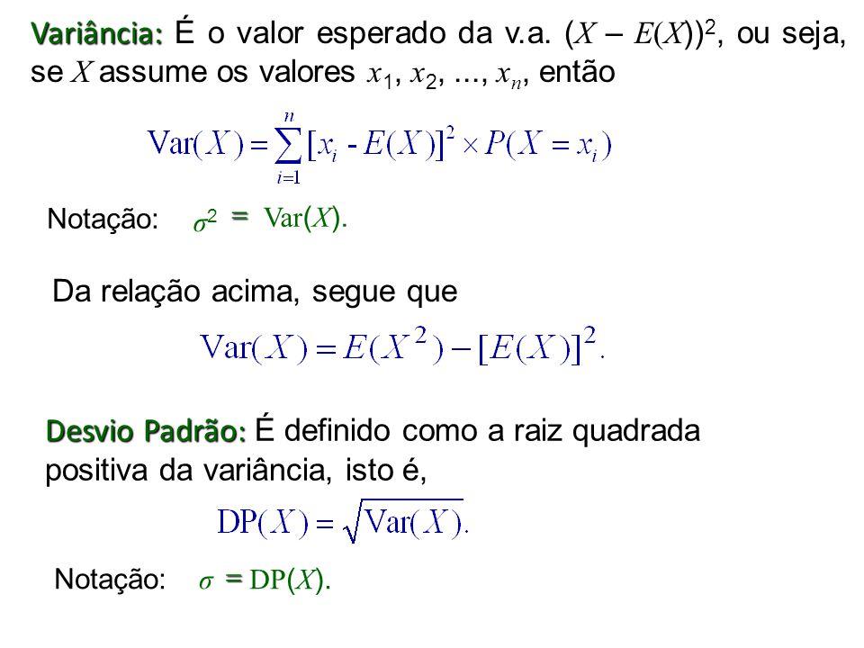 Variância: Variância: É o valor esperado da v.a. ( X – E(X )) 2, ou seja, se X assume os valores x 1, x 2,..., x n, então Da relação acima, segue que