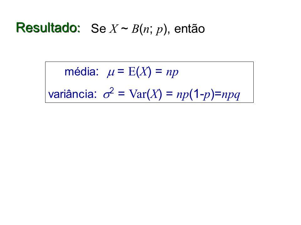Resultado : média : = E ( X ) = np variância : 2 = Var ( X ) = np (1- p )= npq Se X ~ B ( n ; p ), então