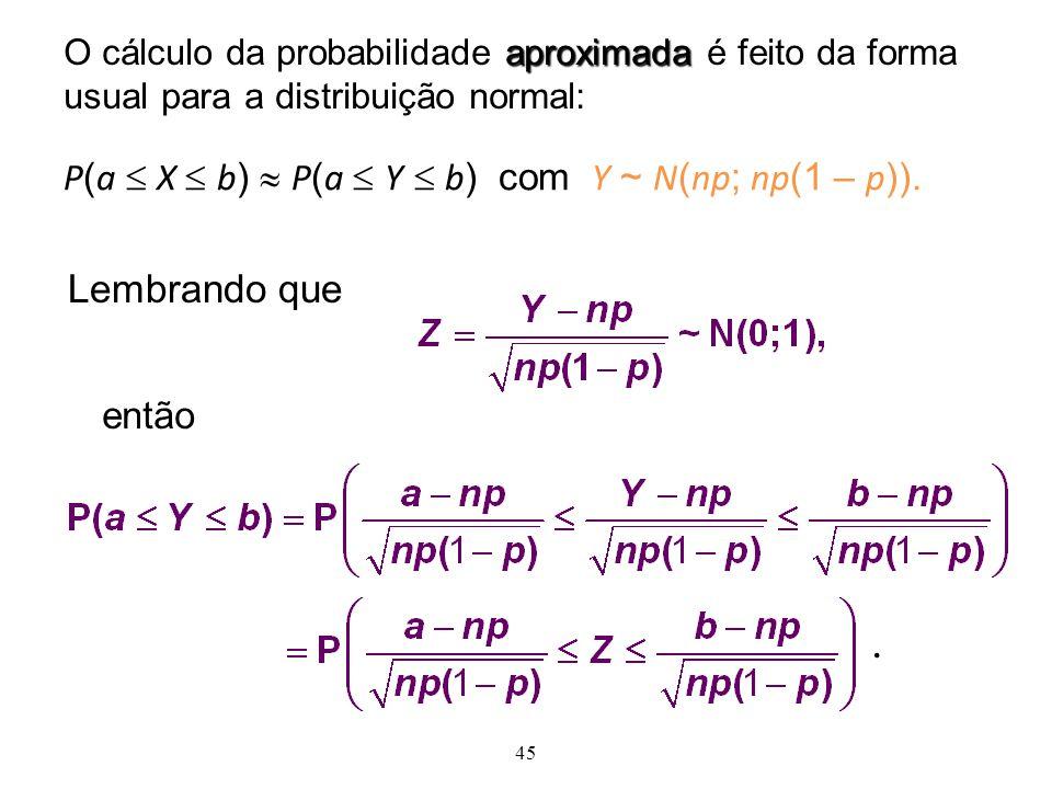 45 aproximada O cálculo da probabilidade aproximada é feito da forma usual para a distribuição normal: P ( a X b ) P ( a Y b ) com Y ~ N ( np ; np (1