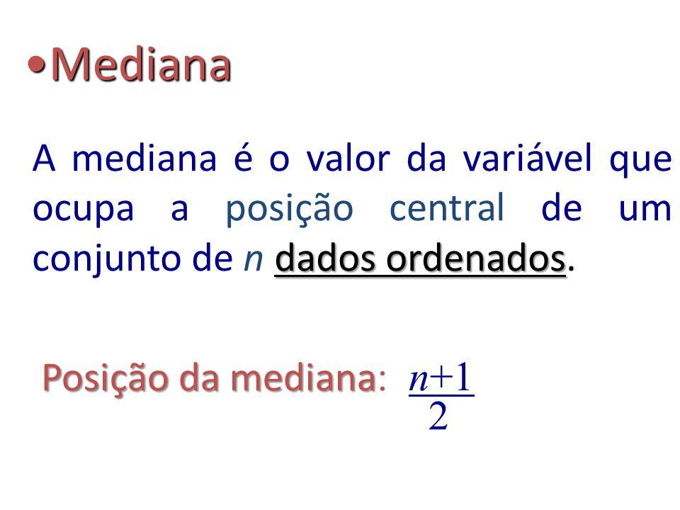 10 Exemplos Dados: Dados: 2, 6, 3, 7, 8 Dados ordenados: 2 3 6 7 8 n = 5 (ímpar) n = 5 (ímpar) Posição da Mediana 5+1 = 3 2 Md = (4 + 6) / 2 = 5 Dados: Dados: 4, 8, 2, 1, 9, 6 n = 6 (par) n = 6 (par) Dados ordenados: 1 2 4 6 8 9 Md 6+1 = 3,5 2 Md = 6