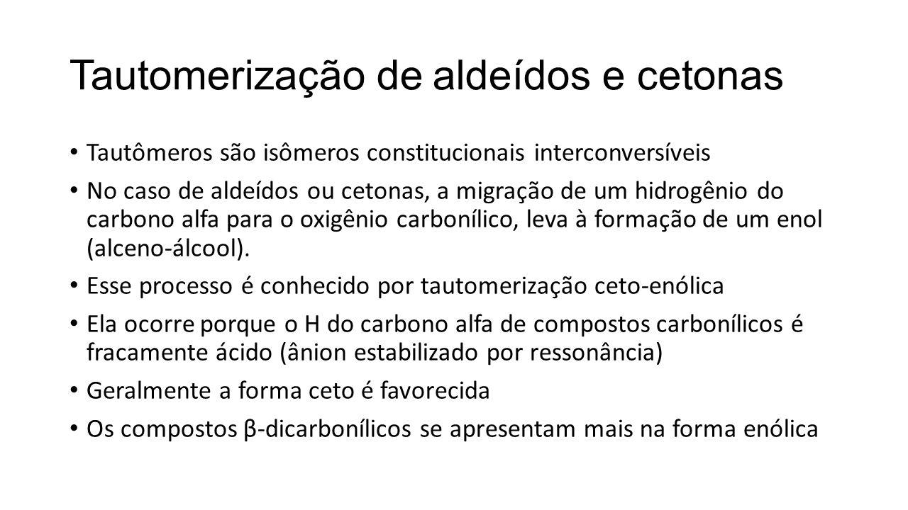 Tautomerização de aldeídos e cetonas Tautômeros são isômeros constitucionais interconversíveis No caso de aldeídos ou cetonas, a migração de um hidrogênio do carbono alfa para o oxigênio carbonílico, leva à formação de um enol (alceno-álcool).