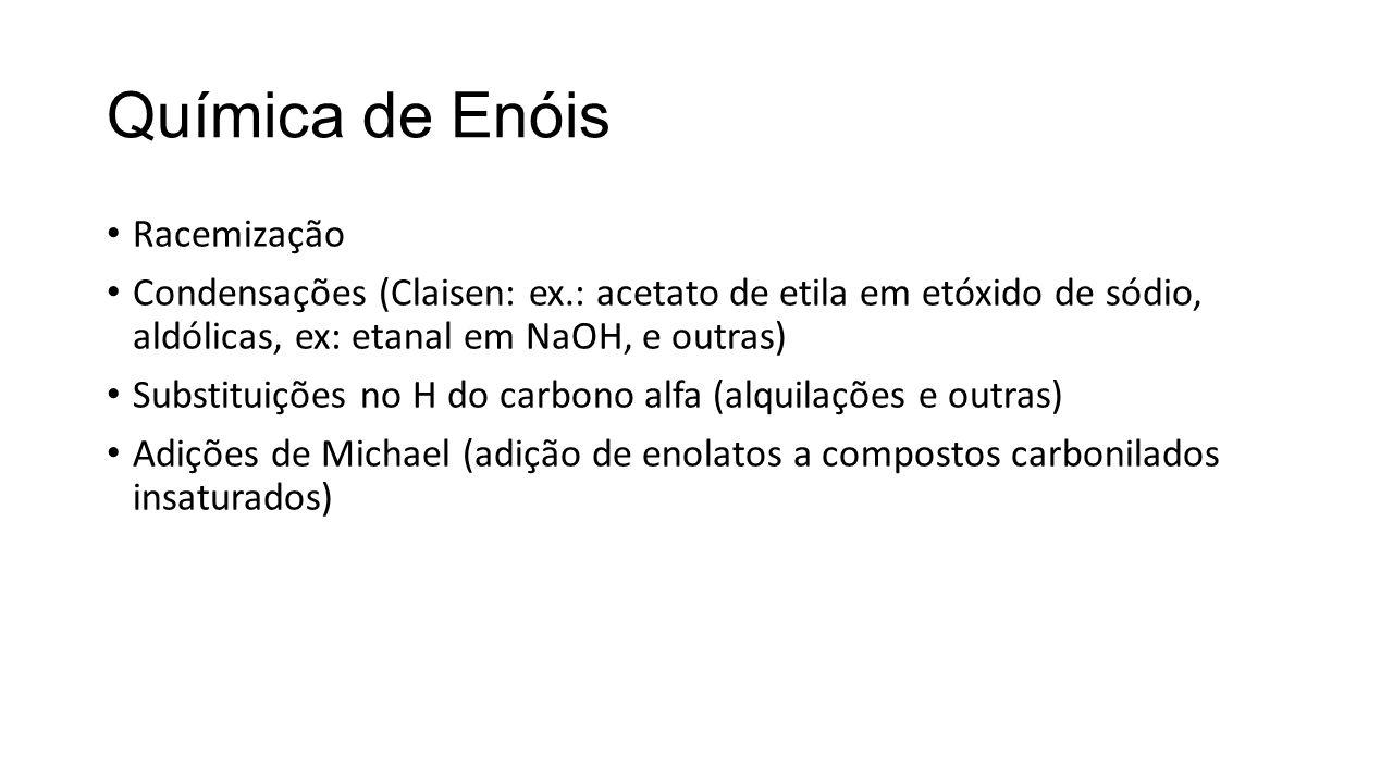 Química de Enóis Racemização Condensações (Claisen: ex.: acetato de etila em etóxido de sódio, aldólicas, ex: etanal em NaOH, e outras) Substituições no H do carbono alfa (alquilações e outras) Adições de Michael (adição de enolatos a compostos carbonilados insaturados)