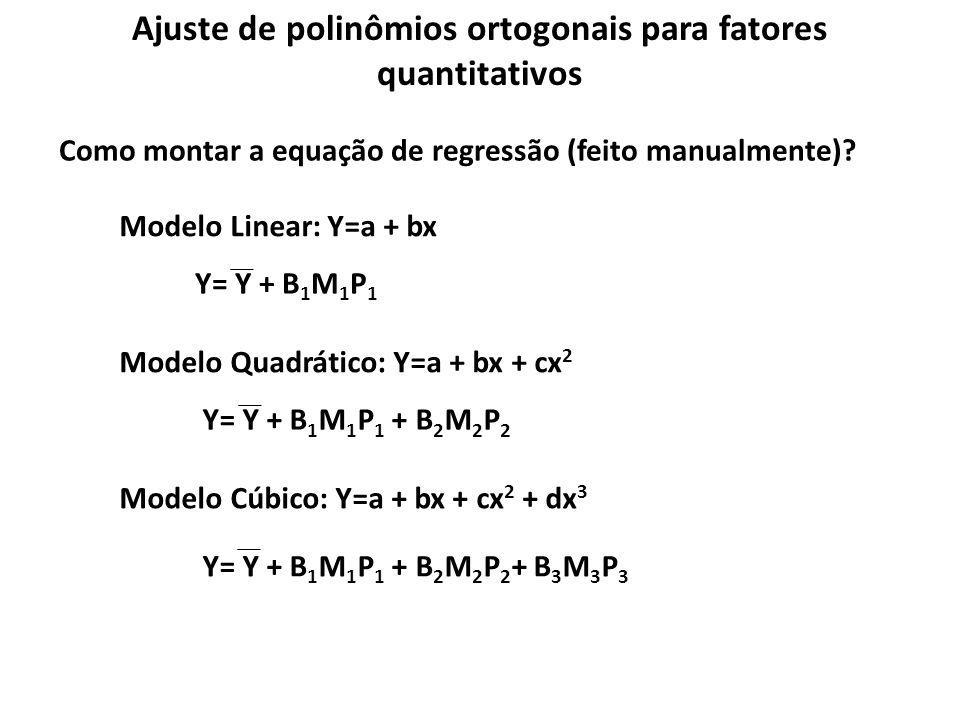 Ajuste de polinômios ortogonais para fatores quantitativos Como montar a equação de regressão (feito manualmente)? Modelo Linear: Y=a + bx Y= Y + B 1