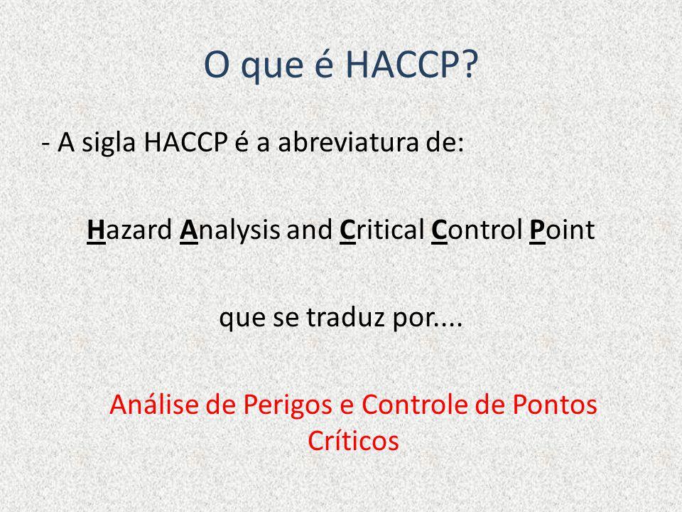 O que é HACCP? - A sigla HACCP é a abreviatura de: Hazard Analysis and Critical Control Point que se traduz por.... Análise de Perigos e Controle de P