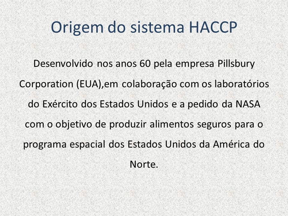 Origem do sistema HACCP Desenvolvido nos anos 60 pela empresa Pillsbury Corporation (EUA),em colaboração com os laboratórios do Exército dos Estados U