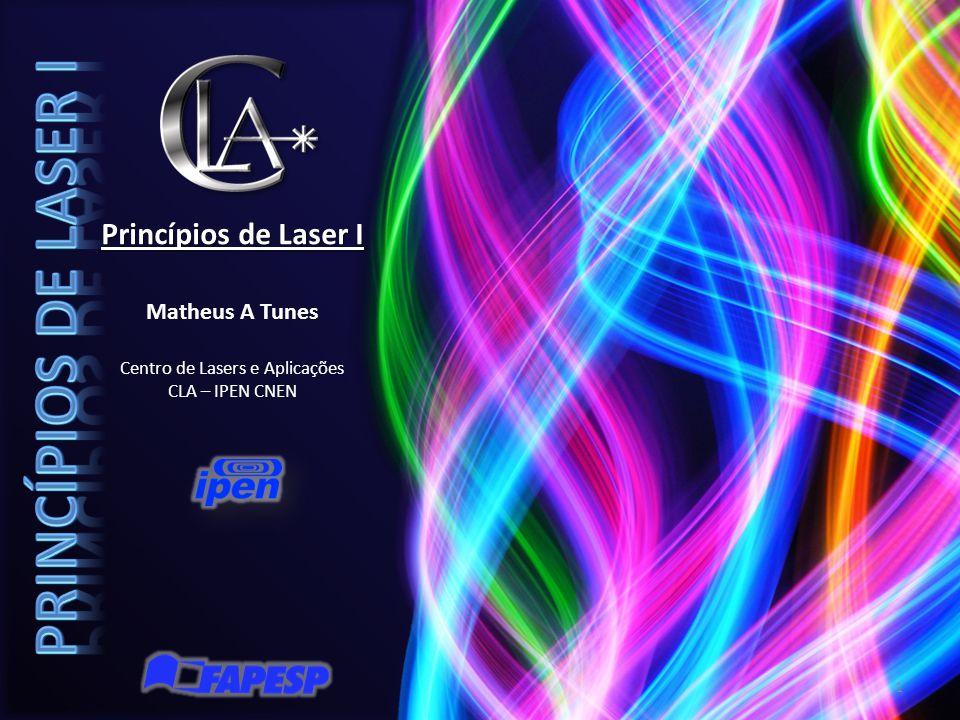 Princípios de Laser I Matheus A Tunes Centro de Lasers e Aplicações CLA – IPEN CNEN 1