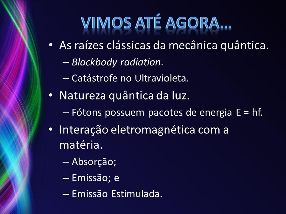 As raízes clássicas da mecânica quântica. – Blackbody radiation. – Catástrofe no Ultravioleta. Natureza quântica da luz. – Fótons possuem pacotes de e