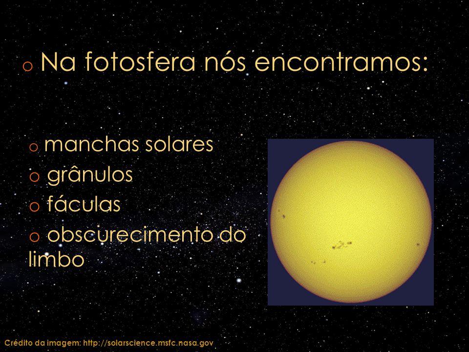 o manchas solares o grânulos o fáculas o obscurecimento do limbo o Na fotosfera nós encontramos: Crédito da imagem: http://solarscience.msfc.nasa.gov