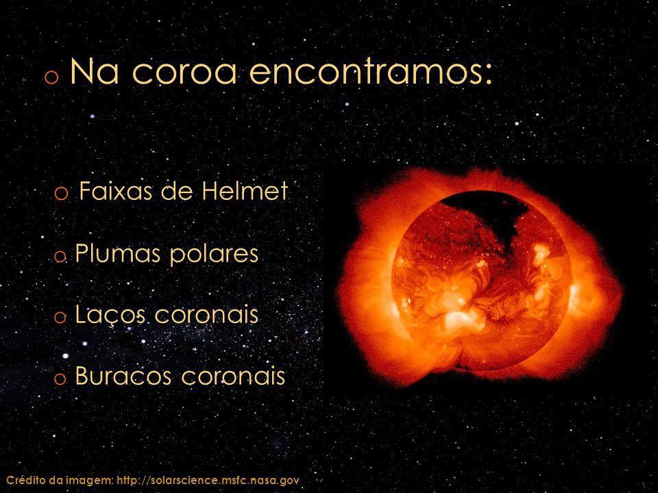 o Na coroa encontramos: o Faixas de Helmet o Plumas polares o Laços coronais o Buracos coronais Crédito da imagem: http://solarscience.msfc.nasa.gov