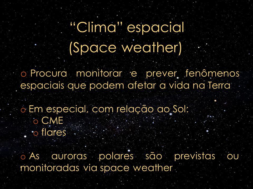 Clima espacial (Space weather) o Procura monitorar e prever fenômenos espaciais que podem afetar a vida na Terra o Em especial, com relação ao Sol: o
