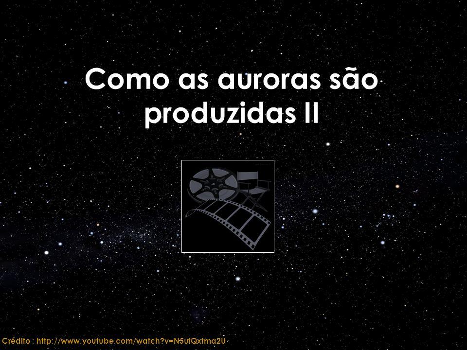 Como as auroras são produzidas II Crédito : http://www.youtube.com/watch?v=N5utQxtma2U
