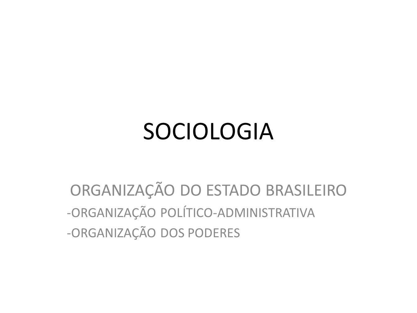 SOCIOLOGIA ORGANIZAÇÃO DO ESTADO BRASILEIRO -ORGANIZAÇÃO POLÍTICO-ADMINISTRATIVA -ORGANIZAÇÃO DOS PODERES