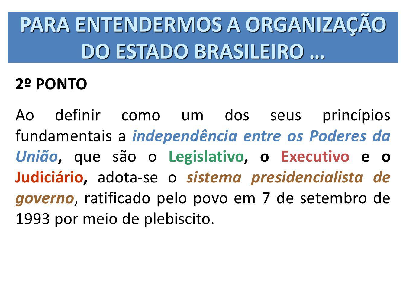 PARA ENTENDERMOS A ORGANIZAÇÃO DO ESTADO BRASILEIRO … 2º PONTO Ao definir como um dos seus princípios fundamentais a independência entre os Poderes da