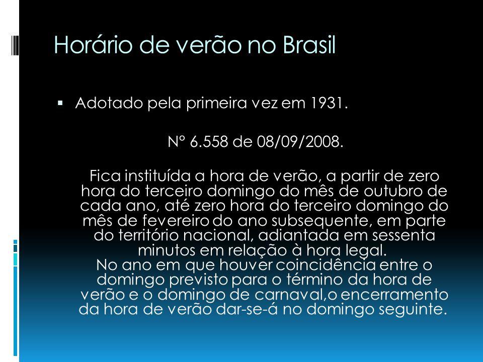 Horário de verão no Brasil Adotado pela primeira vez em 1931. N° 6.558 de 08/09/2008. Fica instituída a hora de verão, a partir de zero hora do tercei