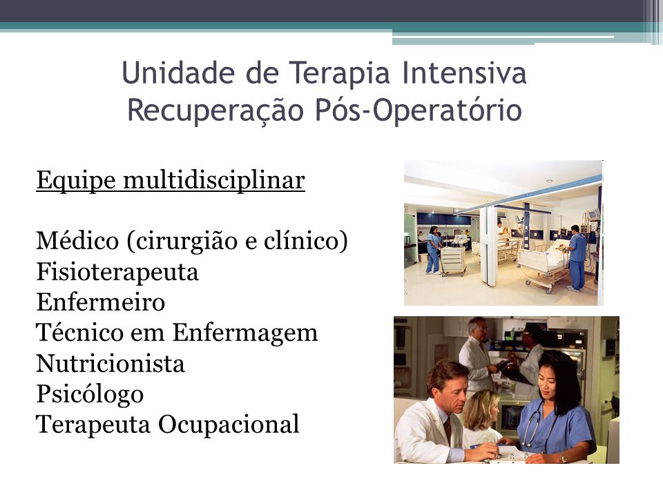 Unidade de Terapia Intensiva Recuperação Pós-Operatório Equipe multidisciplinar Médico (cirurgião e clínico) Fisioterapeuta Enfermeiro Técnico em Enfe
