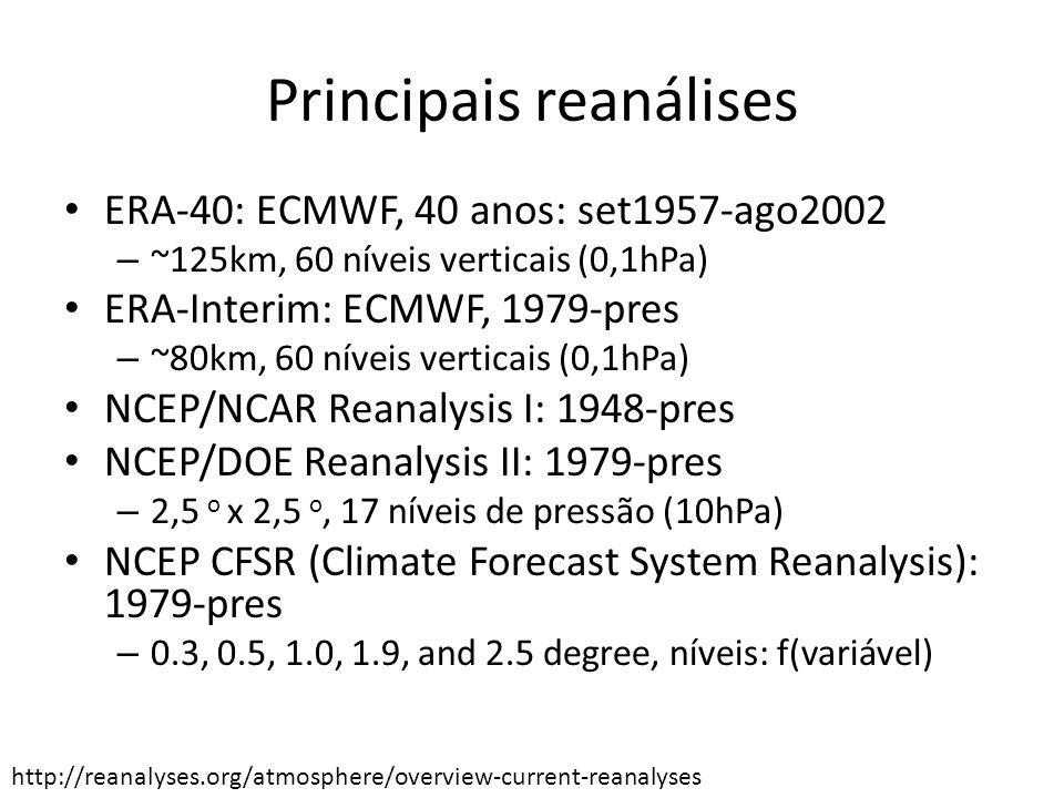 Principais reanálises ERA-40: ECMWF, 40 anos: set1957-ago2002 – ~125km, 60 níveis verticais (0,1hPa) ERA-Interim: ECMWF, 1979-pres – ~80km, 60 níveis