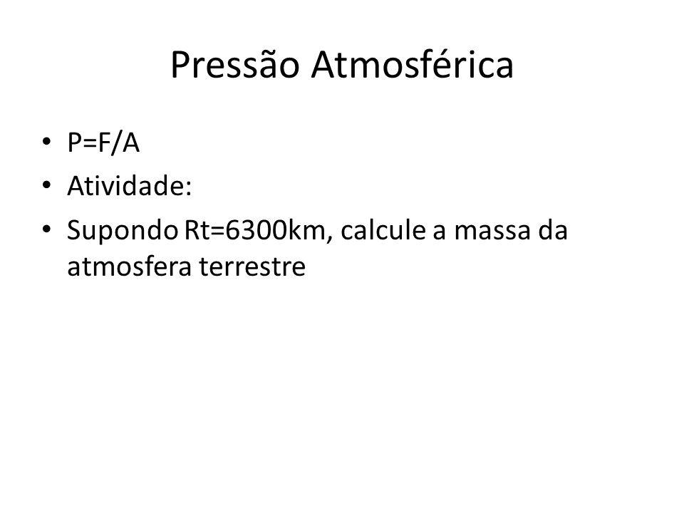 Pressão Atmosférica P=F/A Atividade: Supondo Rt=6300km, calcule a massa da atmosfera terrestre