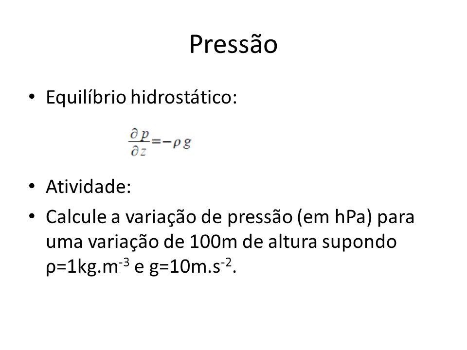 Pressão Equilíbrio hidrostático: Atividade: Calcule a variação de pressão (em hPa) para uma variação de 100m de altura supondo ρ=1kg.m -3 e g=10m.s -2