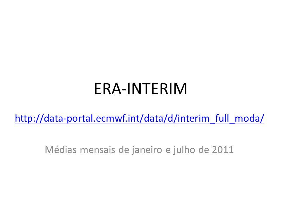 ERA-INTERIM http://data-portal.ecmwf.int/data/d/interim_full_moda/ Médias mensais de janeiro e julho de 2011