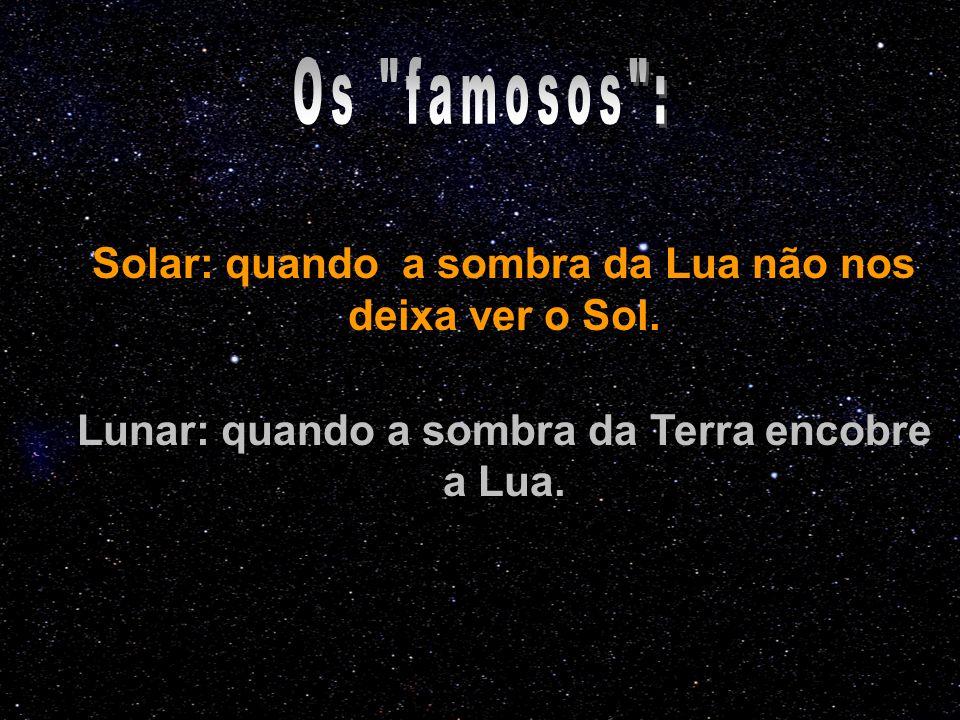 Solar: quando a sombra da Lua não nos deixa ver o Sol. Lunar: quando a sombra da Terra encobre a Lua.