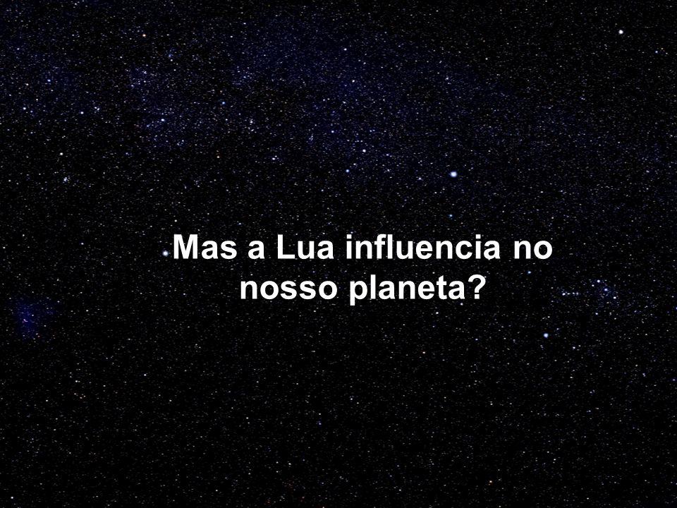 Mas a Lua influencia no nosso planeta?